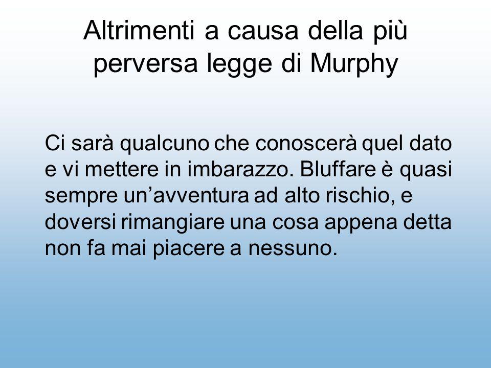 Altrimenti a causa della più perversa legge di Murphy Ci sarà qualcuno che conoscerà quel dato e vi mettere in imbarazzo.