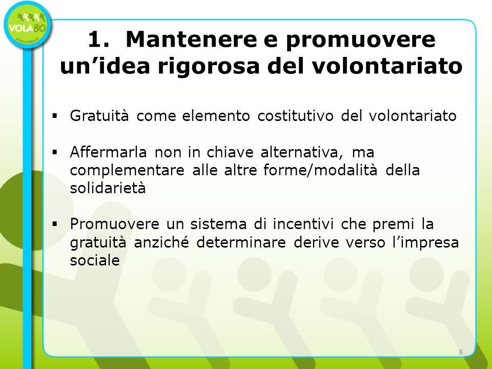 1. Mantenere e promuovere unidea rigorosa del volontariato Gratuità come elemento costitutivo del volontariato Affermarla non in chiave alternativa, m