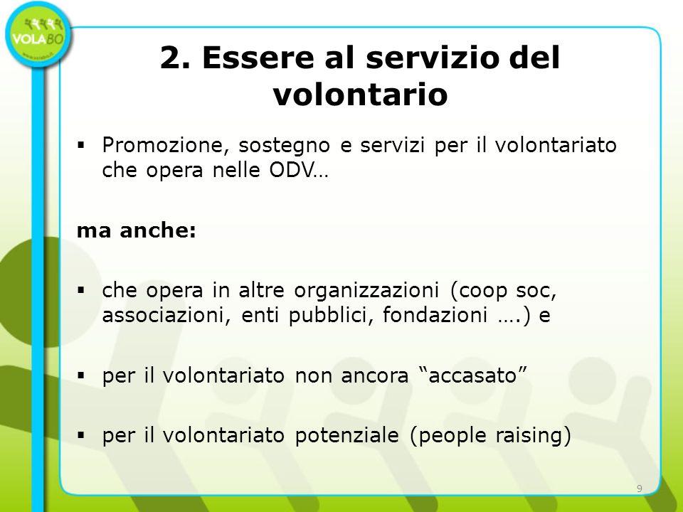 Promozione, sostegno e servizi per il volontariato che opera nelle ODV… ma anche: che opera in altre organizzazioni (coop soc, associazioni, enti pubblici, fondazioni ….) e per il volontariato non ancora accasato per il volontariato potenziale (people raising) 2.