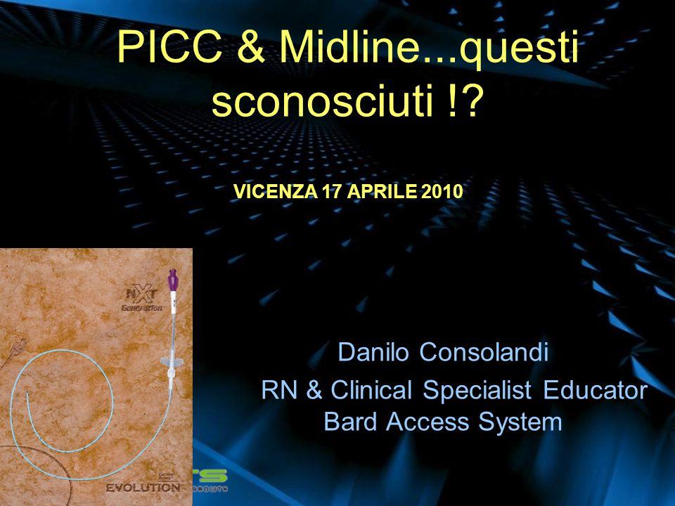 PICC & Midline...questi sconosciuti !? VICENZA 17 APRILE 2010 Danilo Consolandi RN & Clinical Specialist Educator Bard Access System