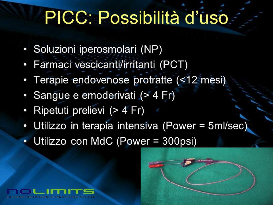 PICC: Possibilità duso Soluzioni iperosmolari (NP) Farmaci vescicanti/irritanti (PCT) Terapie endovenose protratte (<12 mesi) Sangue e emoderivati (> 4 Fr) Ripetuti prelievi (> 4 Fr) Utilizzo in terapia intensiva (Power = 5ml/sec) Utilizzo con MdC (Power = 300psi)