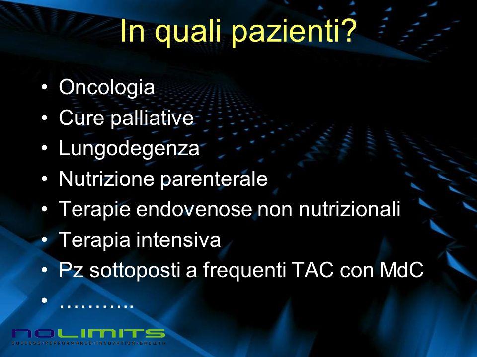 In quali pazienti? Oncologia Cure palliative Lungodegenza Nutrizione parenterale Terapie endovenose non nutrizionali Terapia intensiva Pz sottoposti a