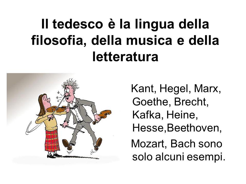 Il tedesco è la lingua della filosofia, della musica e della letteratura Kant, Hegel, Marx, Goethe, Brecht, Kafka, Heine, Hesse,Beethoven, Mozart, Bach sono solo alcuni esempi.