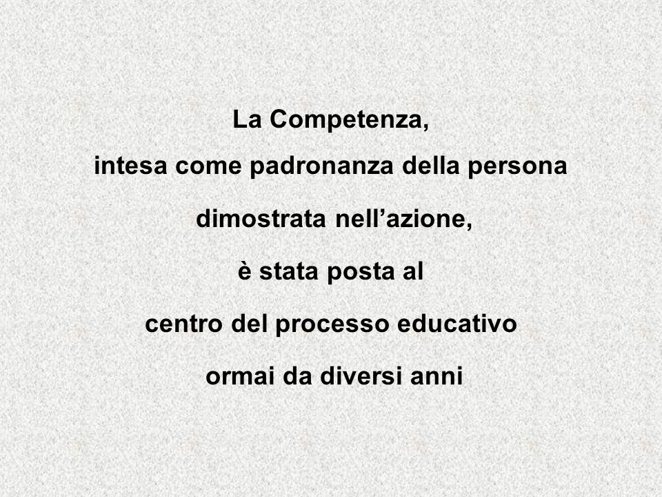 La Competenza, intesa come padronanza della persona dimostrata nellazione, è stata posta al centro del processo educativo ormai da diversi anni