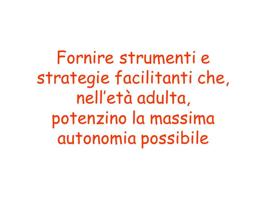 Fornire strumenti e strategie facilitanti che, nelletà adulta, potenzino la massima autonomia possibile