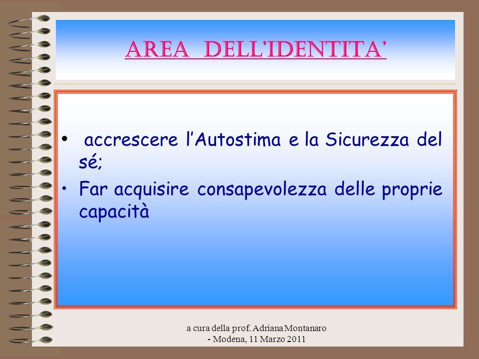 a cura della prof. Adriana Montanaro - Modena, 11 Marzo 2011 AREA DELLIDENTITA accrescere lAutostima e la Sicurezza del sé; Far acquisire consapevolez