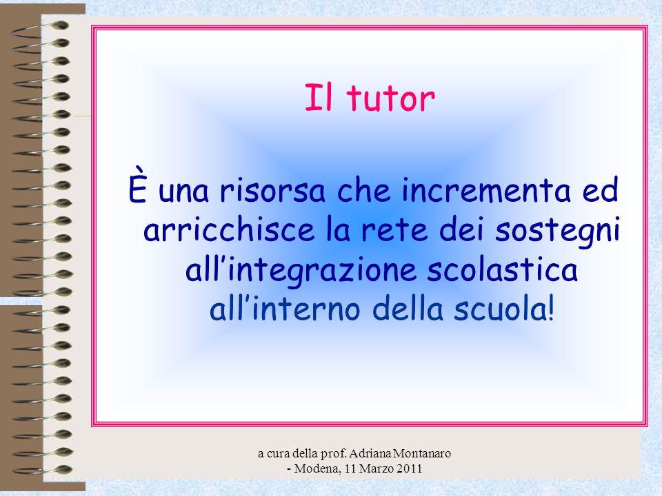 a cura della prof. Adriana Montanaro - Modena, 11 Marzo 2011 Il tutor È una risorsa che incrementa ed arricchisce la rete dei sostegni allintegrazione