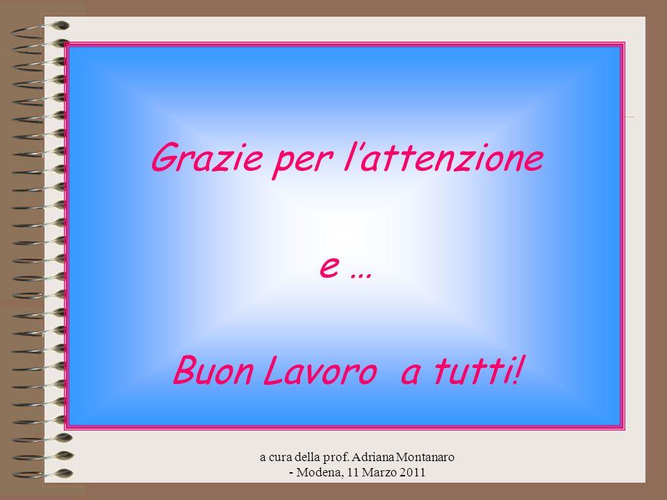 a cura della prof. Adriana Montanaro - Modena, 11 Marzo 2011 Grazie per lattenzione e … Buon Lavoro a tutti!
