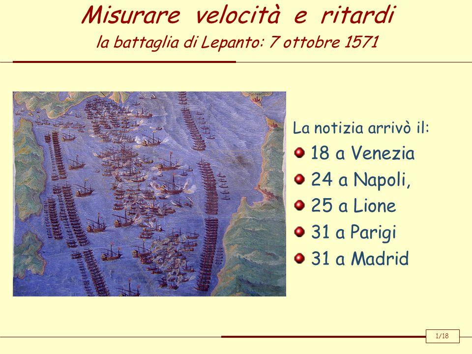Misurare velocità e ritardi la battaglia di Lepanto: 7 ottobre 1571 La notizia arrivò il: 18 a Venezia 24 a Napoli, 25 a Lione 31 a Parigi 31 a Madrid