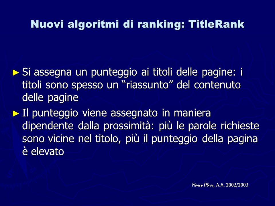 Nuovi algoritmi di ranking: URLRank Cercando il nome di un sito si desidera di solito vedere comparire il dominio associato: va dato un punteggio anche agli indirizzi comune di milano www.comunedimilano.it www.comunedimilano.it Si ricercano le parole contenute nelle URL tramite un TST (ternary search tree) Si ricercano le parole contenute nelle URL tramite un TST (ternary search tree) Si assegna un punteggio basato sulla prossimità Si assegna un punteggio basato sulla prossimità Marco Olivo, A.A.