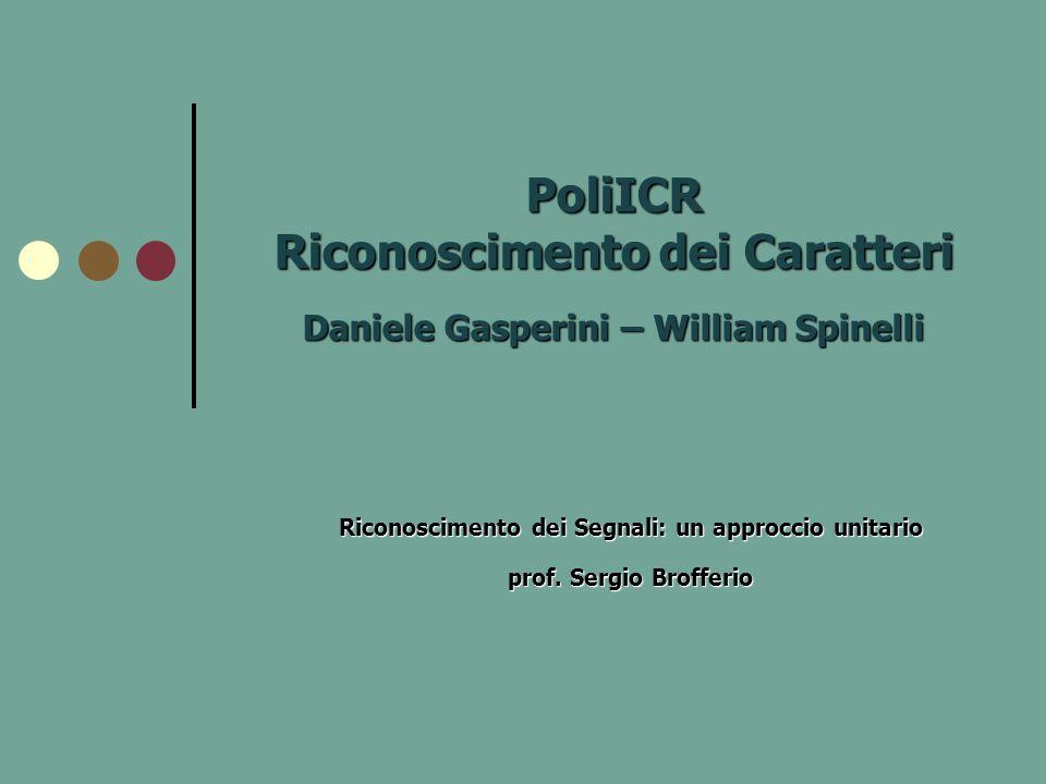 PoliICR Riconoscimento dei Caratteri Daniele Gasperini – William Spinelli Riconoscimento dei Segnali: un approccio unitario prof. Sergio Brofferio