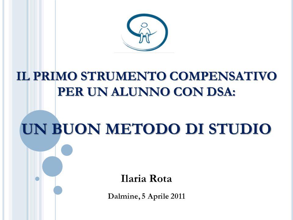 IL PRIMO STRUMENTO COMPENSATIVO PER UN ALUNNO CON DSA: UN BUON METODO DI STUDIO Ilaria Rota Dalmine, 5 Aprile 2011
