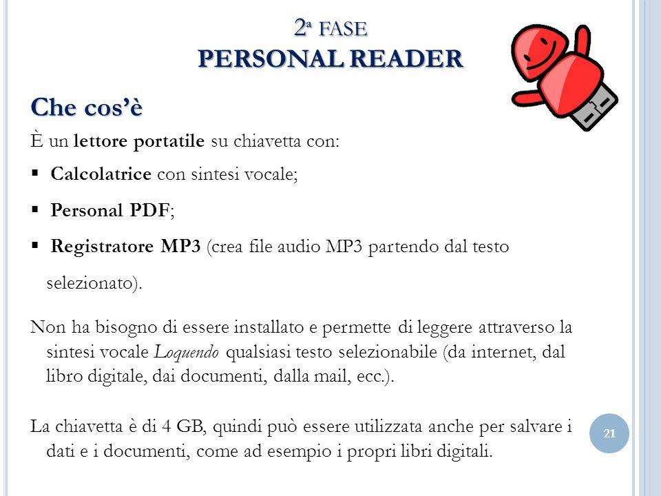 21 2 ª FASE PERSONAL READER Che cosè È un lettore portatile su chiavetta con: Calcolatrice con sintesi vocale; Personal PDF; Registratore MP3 (crea file audio MP3 partendo dal testo selezionato).