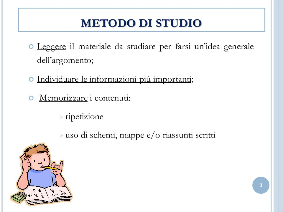 METODO DI STUDIO Leggere il materiale da studiare per farsi unidea generale dellargomento; Individuare le informazioni più importanti; Memorizzare i c