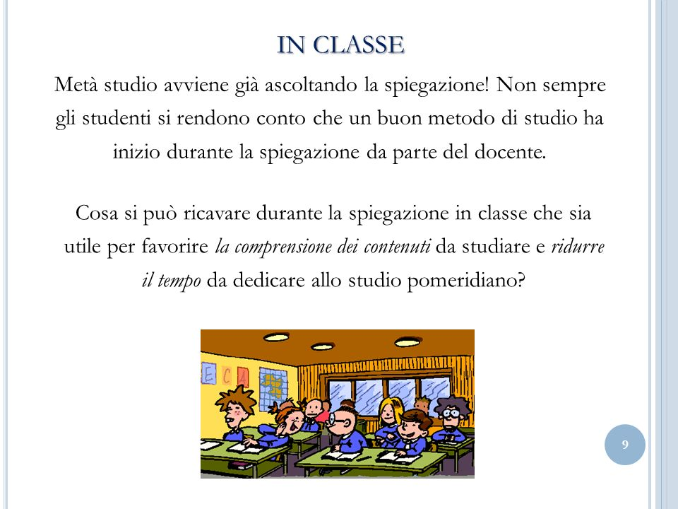 9 IN CLASSE Metà studio avviene già ascoltando la spiegazione! Non sempre gli studenti si rendono conto che un buon metodo di studio ha inizio durante
