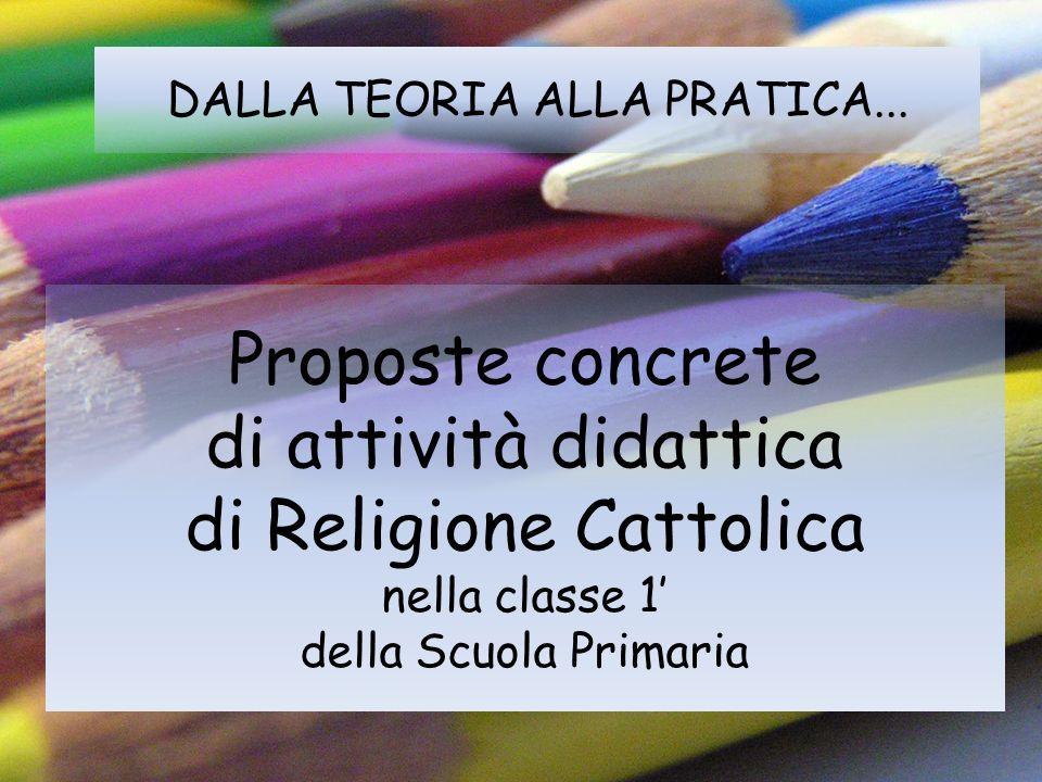 DALLA TEORIA ALLA PRATICA... Proposte concrete di attività didattica di Religione Cattolica nella classe 1 della Scuola Primaria