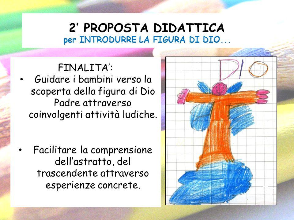 2 PROPOSTA DIDATTICA per INTRODURRE LA FIGURA DI DIO... FINALITA: Guidare i bambini verso la scoperta della figura di Dio Padre attraverso coinvolgent
