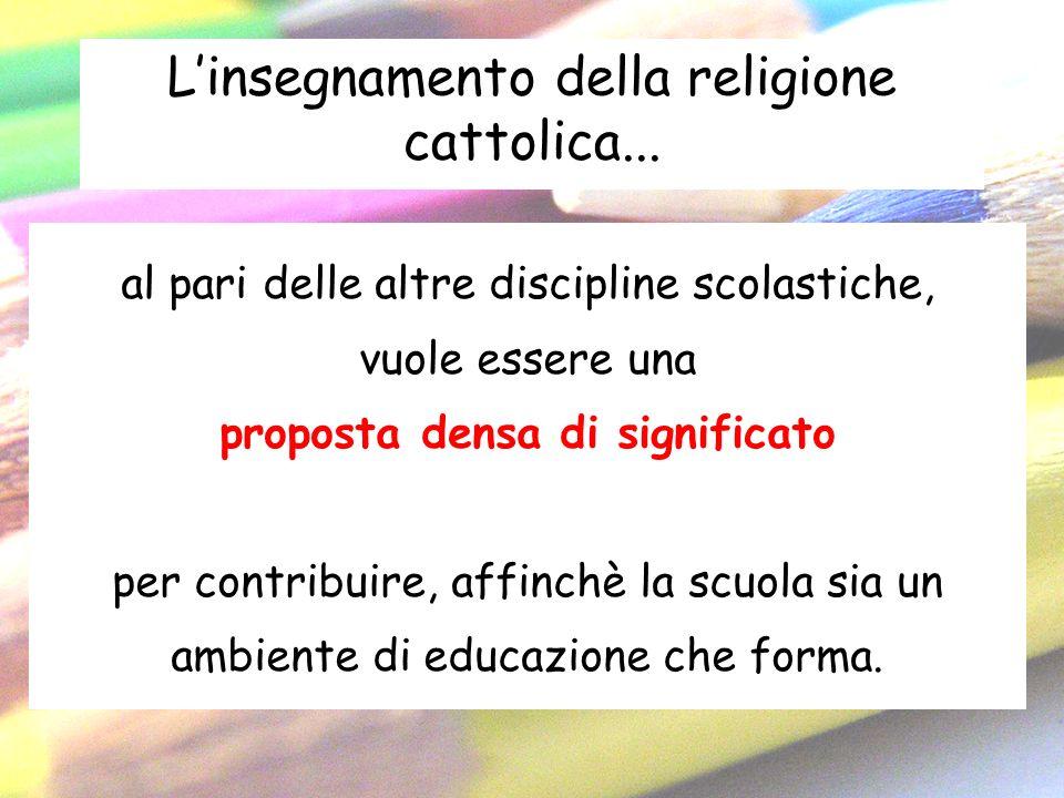 Linsegnamento della religione cattolica... al pari delle altre discipline scolastiche, vuole essere una proposta densa di significato per contribuire,