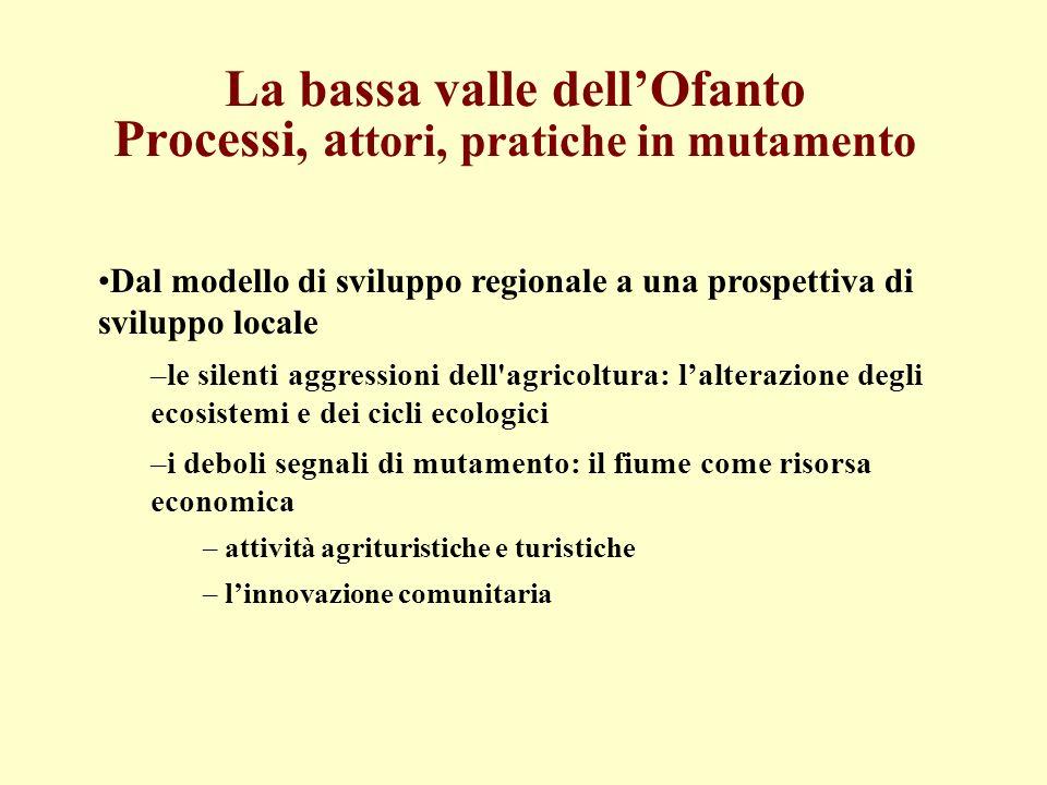 La bassa valle dellOfanto Processi, a ttori, pratiche in mutamento Dal modello di sviluppo regionale a una prospettiva di sviluppo locale –le silenti
