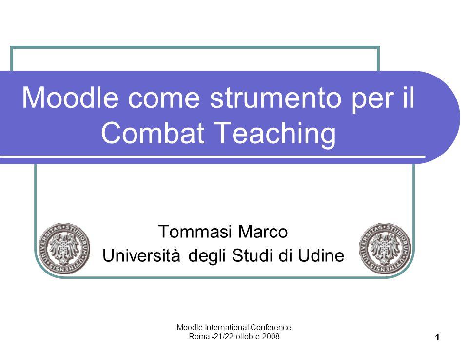 Moodle International Conference Roma -21/22 ottobre 2008 1 Moodle come strumento per il Combat Teaching Tommasi Marco Università degli Studi di Udine