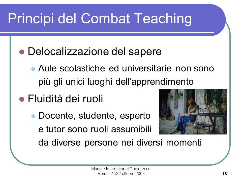 Moodle International Conference Roma -21/22 ottobre 200810 Principi del Combat Teaching Delocalizzazione del sapere Aule scolastiche ed universitarie non sono più gli unici luoghi dellapprendimento Fluidità dei ruoli Docente, studente, esperto e tutor sono ruoli assumibili da diverse persone nei diversi momenti