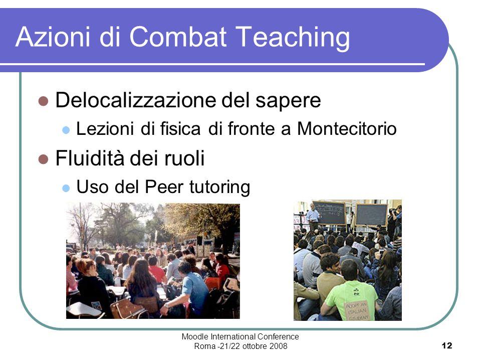 Moodle International Conference Roma -21/22 ottobre 200812 Azioni di Combat Teaching Delocalizzazione del sapere Lezioni di fisica di fronte a Montecitorio Fluidità dei ruoli Uso del Peer tutoring