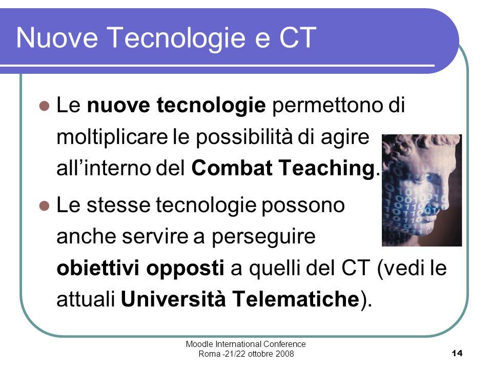 Moodle International Conference Roma -21/22 ottobre 200814 Nuove Tecnologie e CT Le nuove tecnologie permettono di moltiplicare le possibilità di agire allinterno del Combat Teaching.