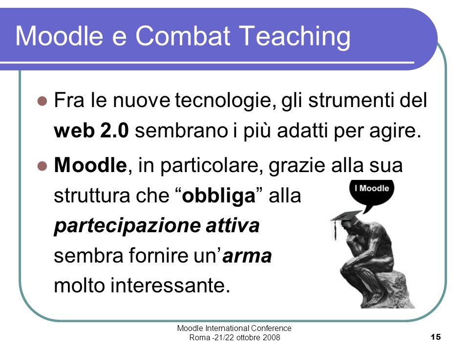 Moodle International Conference Roma -21/22 ottobre 200815 Moodle e Combat Teaching Fra le nuove tecnologie, gli strumenti del web 2.0 sembrano i più adatti per agire.