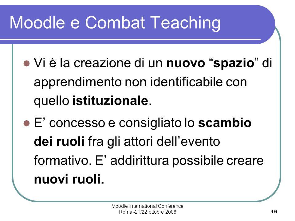 Moodle International Conference Roma -21/22 ottobre 200816 Moodle e Combat Teaching Vi è la creazione di un nuovo spazio di apprendimento non identificabile con quello istituzionale.