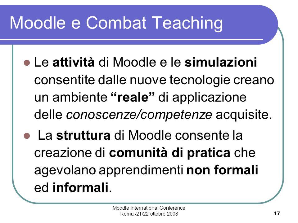 Moodle International Conference Roma -21/22 ottobre 200817 Moodle e Combat Teaching Le attività di Moodle e le simulazioni consentite dalle nuove tecnologie creano un ambiente reale di applicazione delle conoscenze/competenze acquisite.