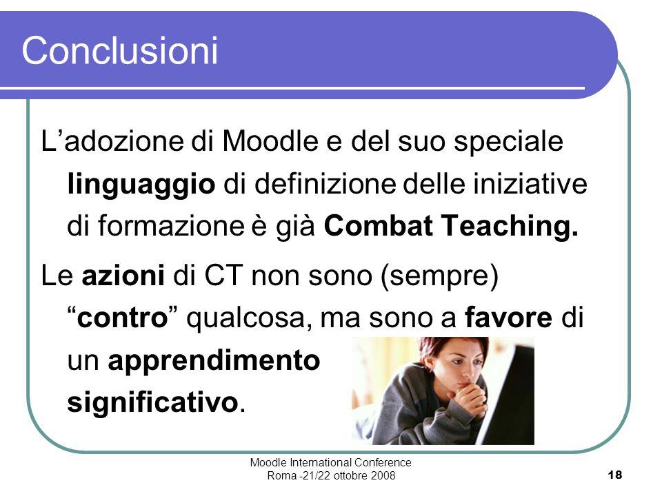 Moodle International Conference Roma -21/22 ottobre 200818 Conclusioni Ladozione di Moodle e del suo speciale linguaggio di definizione delle iniziative di formazione è già Combat Teaching.