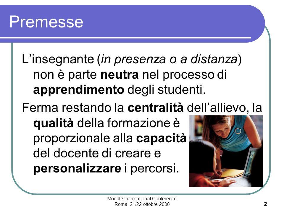 Moodle International Conference Roma -21/22 ottobre 20082 Premesse Linsegnante (in presenza o a distanza) non è parte neutra nel processo di apprendimento degli studenti.