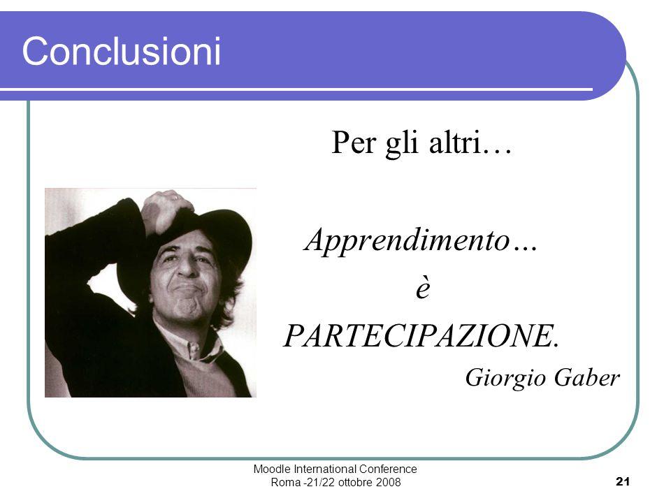 Moodle International Conference Roma -21/22 ottobre 200821 Conclusioni Per gli altri… Apprendimento… è PARTECIPAZIONE.