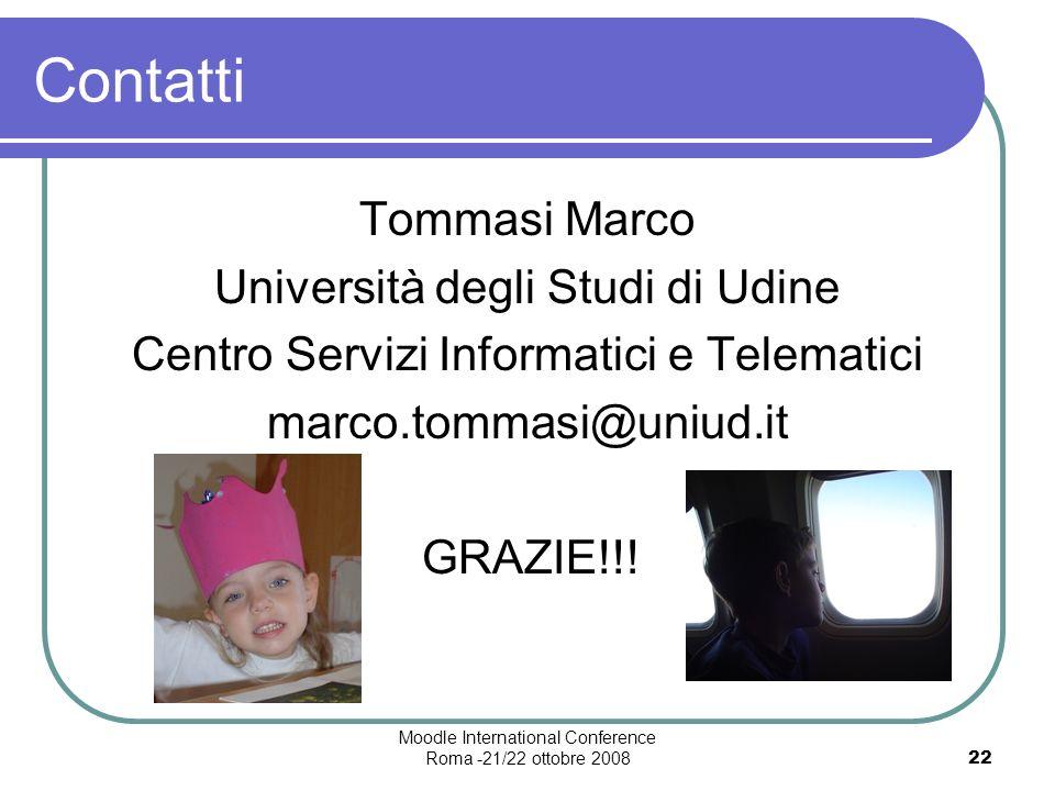 Moodle International Conference Roma -21/22 ottobre 200822 Contatti Tommasi Marco Università degli Studi di Udine Centro Servizi Informatici e Telematici marco.tommasi@uniud.it GRAZIE!!!