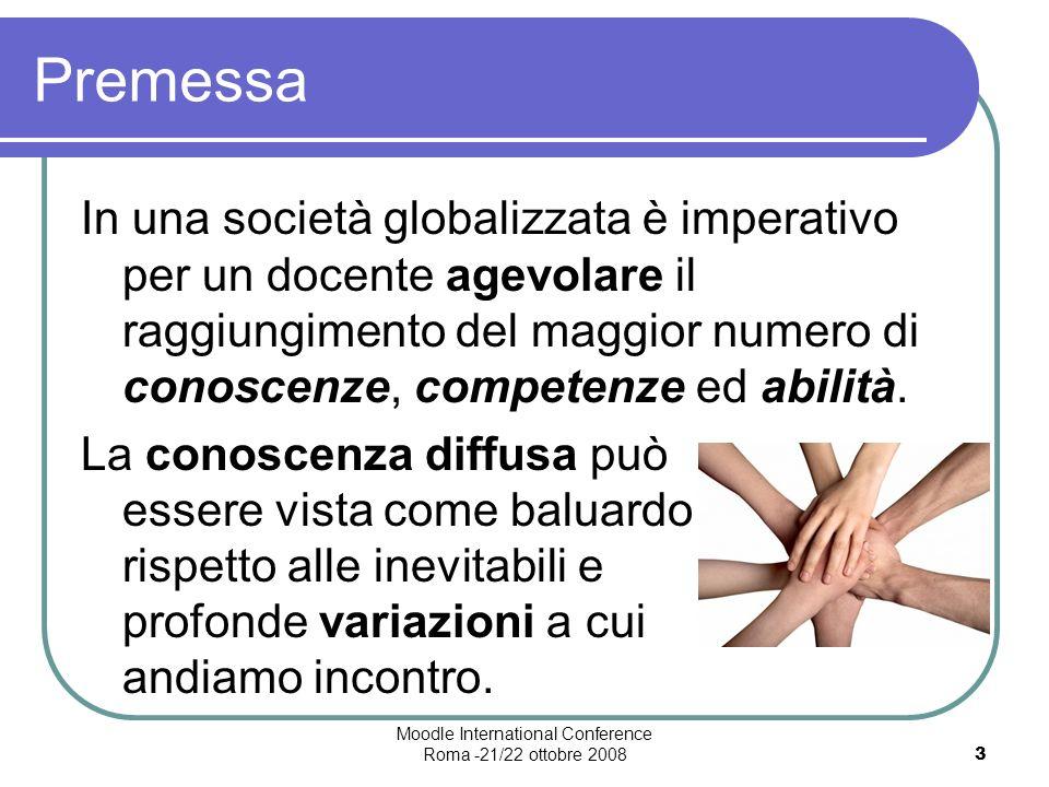 Moodle International Conference Roma -21/22 ottobre 20083 Premessa In una società globalizzata è imperativo per un docente agevolare il raggiungimento del maggior numero di conoscenze, competenze ed abilità.