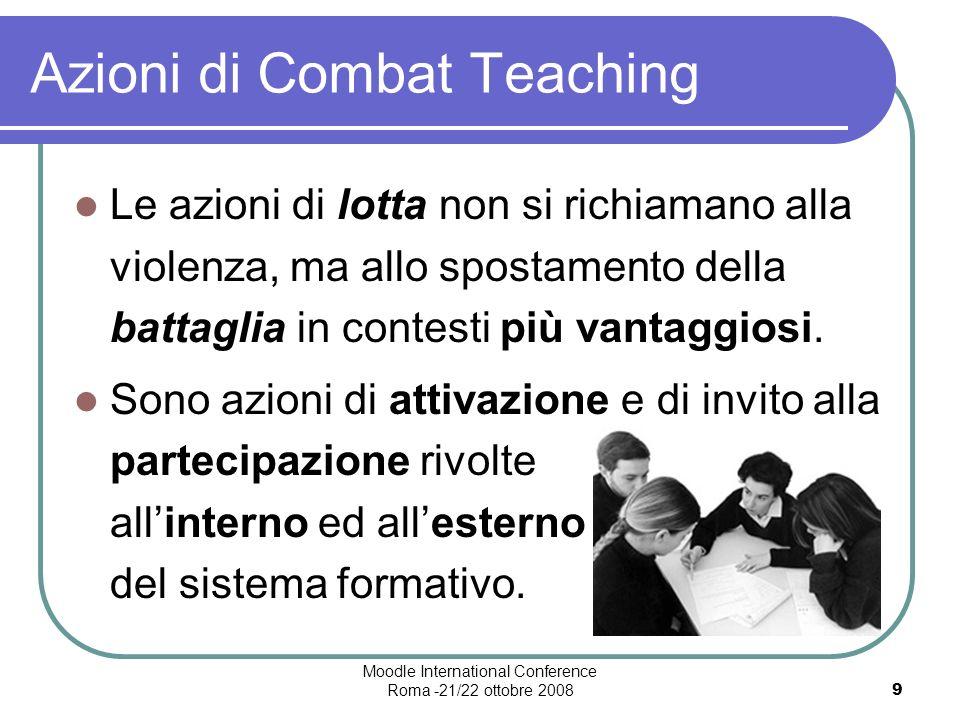 Moodle International Conference Roma -21/22 ottobre 20089 Azioni di Combat Teaching Le azioni di lotta non si richiamano alla violenza, ma allo spostamento della battaglia in contesti più vantaggiosi.