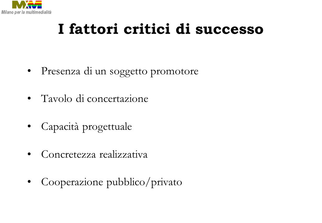 I fattori critici di successo Presenza di un soggetto promotore Tavolo di concertazione Capacità progettuale Concretezza realizzativa Cooperazione pubblico/privato