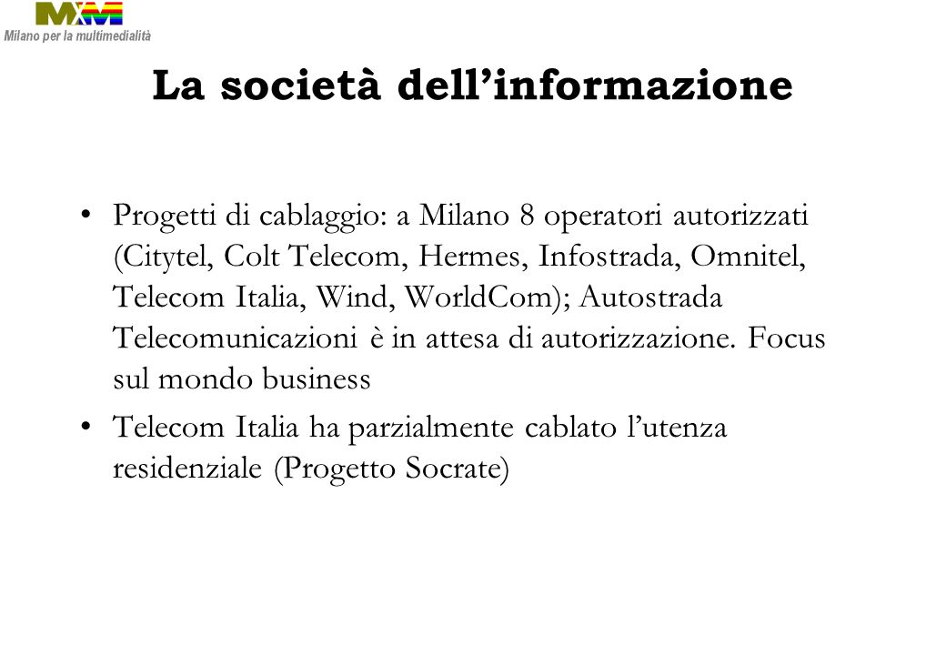 La società dellinformazione Progetti di cablaggio: a Milano 8 operatori autorizzati (Citytel, Colt Telecom, Hermes, Infostrada, Omnitel, Telecom Italia, Wind, WorldCom); Autostrada Telecomunicazioni è in attesa di autorizzazione.