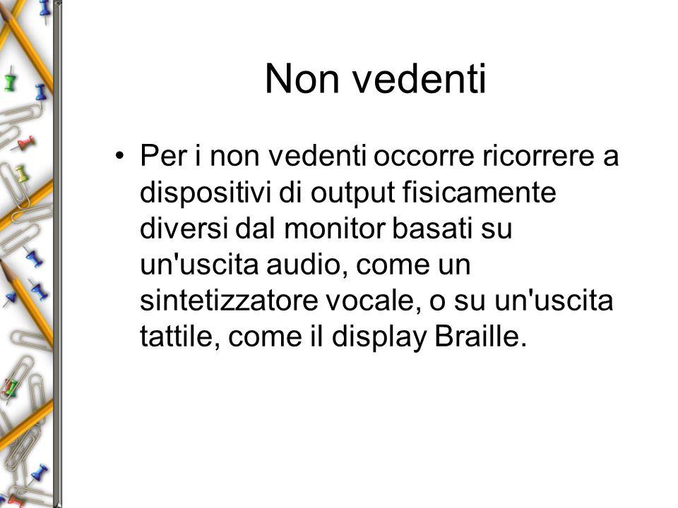 Non vedenti Per i non vedenti occorre ricorrere a dispositivi di output fisicamente diversi dal monitor basati su un uscita audio, come un sintetizzatore vocale, o su un uscita tattile, come il display Braille.