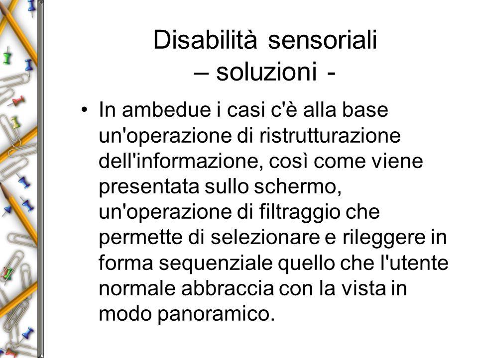 Disabilità sensoriali – soluzioni - In ambedue i casi c è alla base un operazione di ristrutturazione dell informazione, così come viene presentata sullo schermo, un operazione di filtraggio che permette di selezionare e rileggere in forma sequenziale quello che l utente normale abbraccia con la vista in modo panoramico.