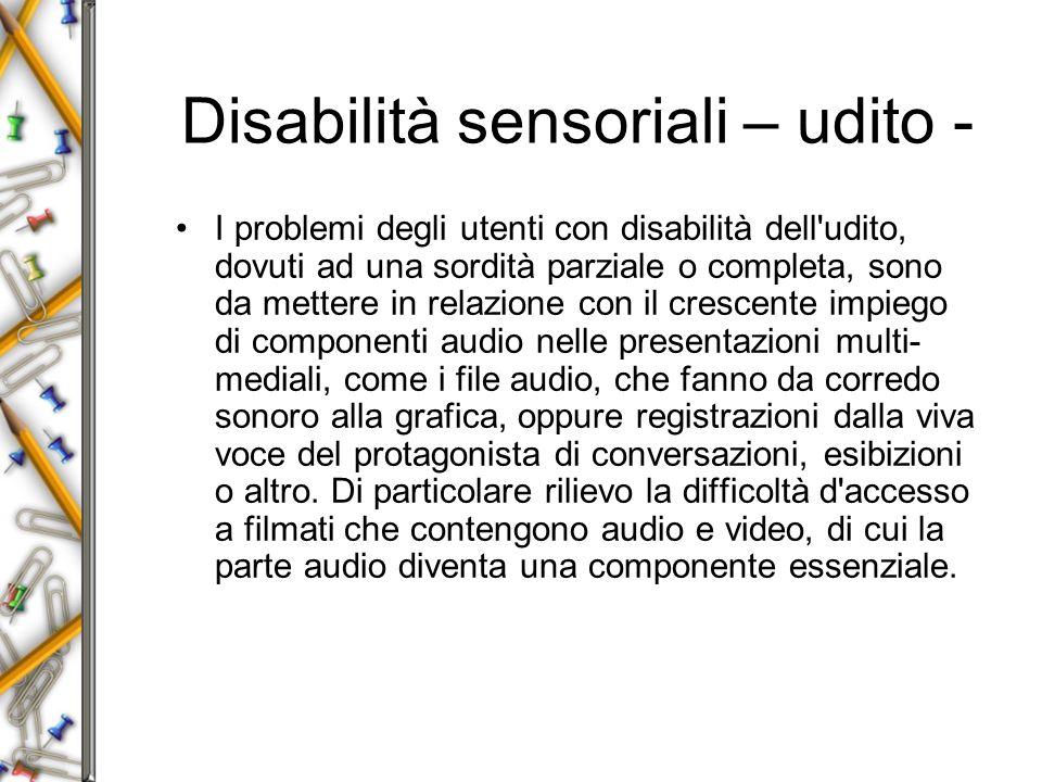 Disabilità sensoriali – udito - I problemi degli utenti con disabilità dell udito, dovuti ad una sordità parziale o completa, sono da mettere in relazione con il crescente impiego di componenti audio nelle presentazioni multi- mediali, come i file audio, che fanno da corredo sonoro alla grafica, oppure registrazioni dalla viva voce del protagonista di conversazioni, esibizioni o altro.