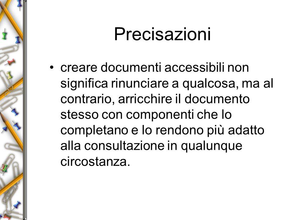 Precisazioni creare documenti accessibili non significa rinunciare a qualcosa, ma al contrario, arricchire il documento stesso con componenti che lo completano e lo rendono più adatto alla consultazione in qualunque circostanza.