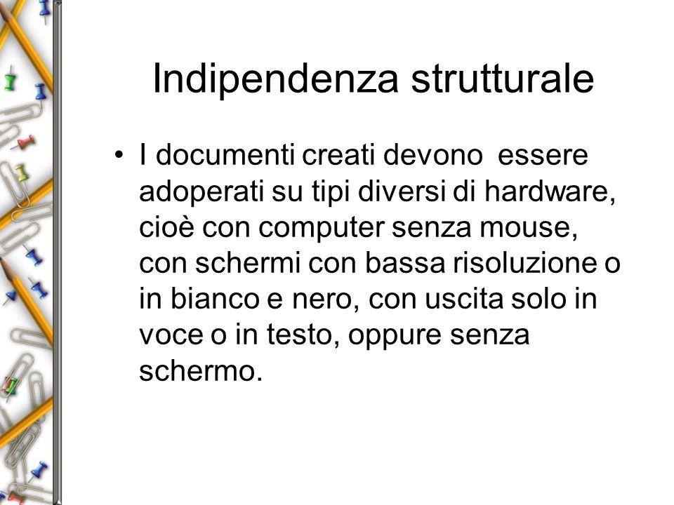 Indipendenza strutturale I documenti creati devono essere adoperati su tipi diversi di hardware, cioè con computer senza mouse, con schermi con bassa risoluzione o in bianco e nero, con uscita solo in voce o in testo, oppure senza schermo.