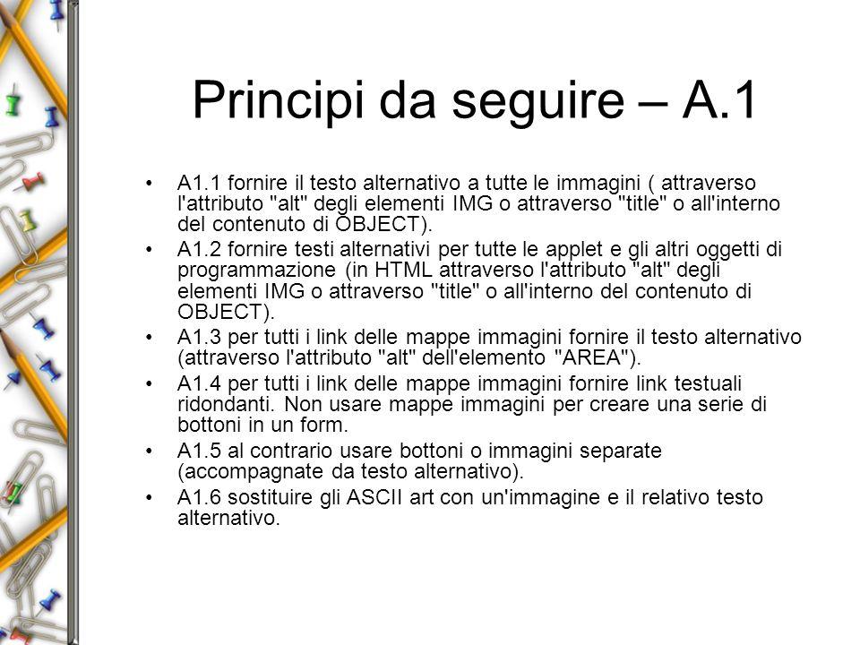 Principi da seguire – A.1 A1.1 fornire il testo alternativo a tutte le immagini ( attraverso l attributo alt degli elementi IMG o attraverso title o all interno del contenuto di OBJECT).