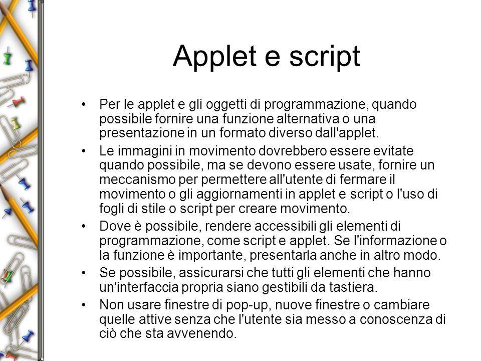 Applet e script Per le applet e gli oggetti di programmazione, quando possibile fornire una funzione alternativa o una presentazione in un formato diverso dall applet.