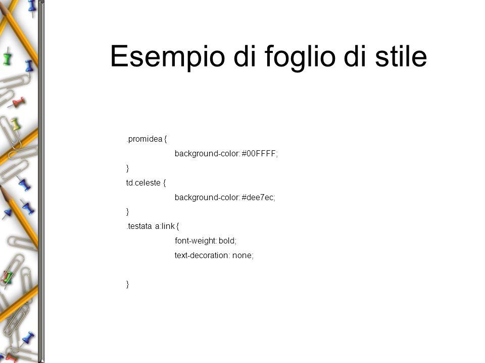 Esempio di foglio di stile.promidea { background-color: #00FFFF; } td.celeste { background-color: #dee7ec; }.testata a:link { font-weight: bold; text-decoration: none; }