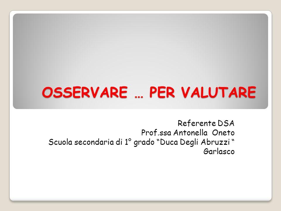 OSSERVARE … PER VALUTARE Referente DSA Prof.ssa Antonella Oneto Scuola secondaria di 1° grado Duca Degli Abruzzi Garlasco