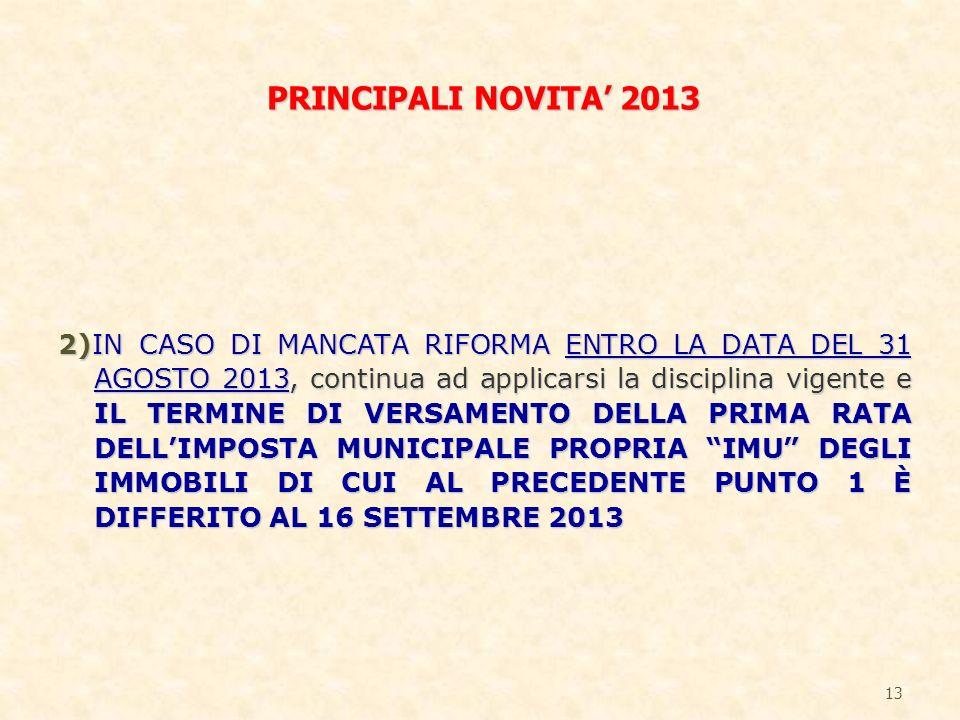 2)IN CASO DI MANCATA RIFORMA ENTRO LA DATA DEL 31 AGOSTO 2013, continua ad applicarsi la disciplina vigente e IL TERMINE DI VERSAMENTO DELLA PRIMA RATA DELLIMPOSTA MUNICIPALE PROPRIA IMU DEGLI IMMOBILI DI CUI AL PRECEDENTE PUNTO 1 È DIFFERITO AL 16 SETTEMBRE 2013 13 PRINCIPALI NOVITA 2013
