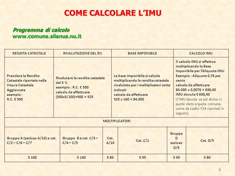 6 COME CALCOLARE LIMU Programma di calcolo www.comune.silanus.nu.it RENDITA CATASTALERIVALUTAZIONE DEL 5%BASE IMPONIBILECALCOLO IMU Prendere la Rendita Catastale riportata nella Visura Catastale Aggiornata esempio : R.C.