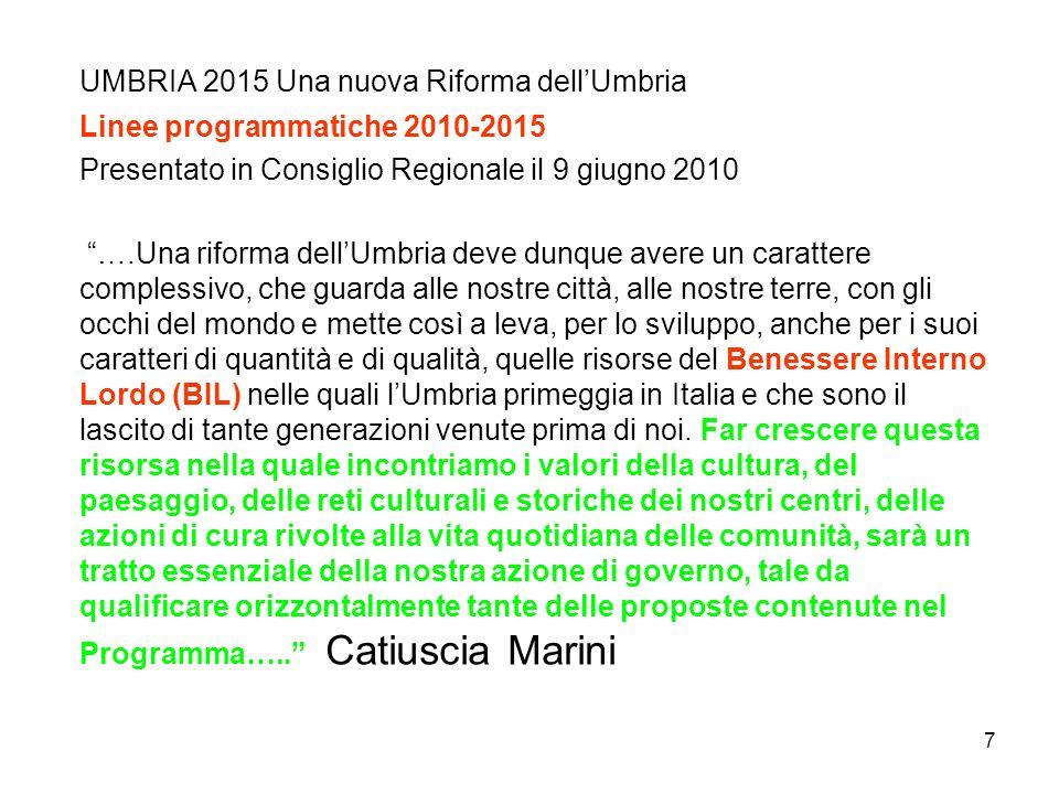 7 UMBRIA 2015 Una nuova Riforma dellUmbria Linee programmatiche 2010-2015 Presentato in Consiglio Regionale il 9 giugno 2010 ….Una riforma dellUmbria deve dunque avere un carattere complessivo, che guarda alle nostre città, alle nostre terre, con gli occhi del mondo e mette così a leva, per lo sviluppo, anche per i suoi caratteri di quantità e di qualità, quelle risorse del Benessere Interno Lordo (BIL) nelle quali lUmbria primeggia in Italia e che sono il lascito di tante generazioni venute prima di noi.